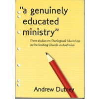A Genuinely Educated Ministry Three Studies on Theological Education in the Unitng Church in Australia